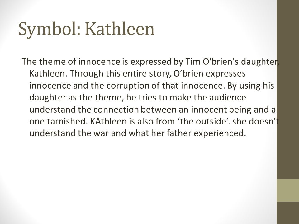Symbol: Kathleen The theme of innocence is expressed by Tim O'brien's daughter, Kathleen. Through this entire story, O'brien expresses innocence and t