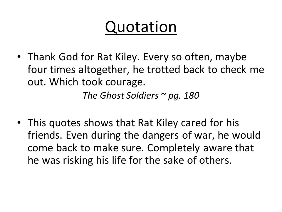 Quotation Thank God for Rat Kiley. Every so often, maybe four times altogether, he trotted back to check me out. Which took courage. The Ghost Soldier