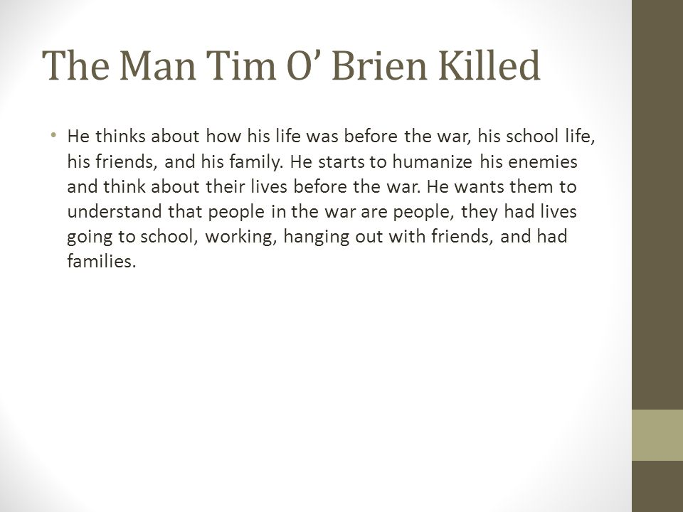 The Man Tim O' Brien Killed He thinks about how his life was before the war, his school life, his friends, and his family. He starts to humanize his e