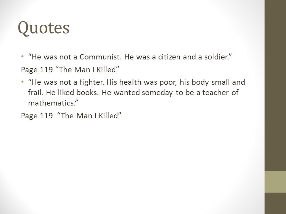 """Quotes """"He was not a Communist. He was a citizen and a soldier."""" Page 119 """"The Man I Killed"""" """"He was not a fighter. His health was poor, his body smal"""