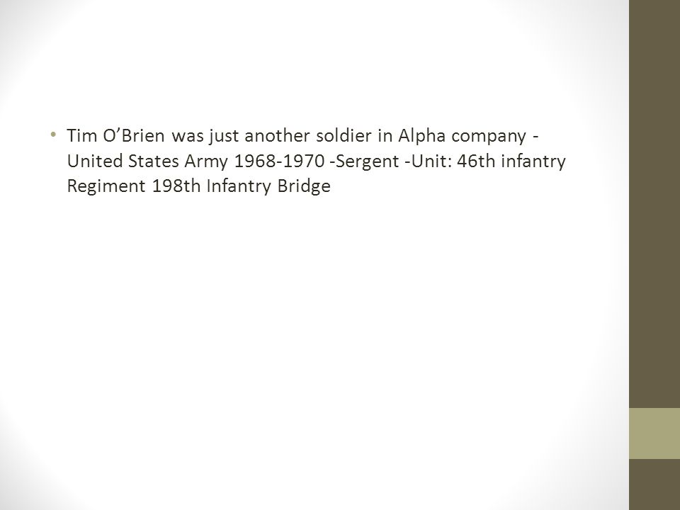 Tim O'Brien was just another soldier in Alpha company - United States Army 1968-1970 -Sergent -Unit: 46th infantry Regiment 198th Infantry Bridge