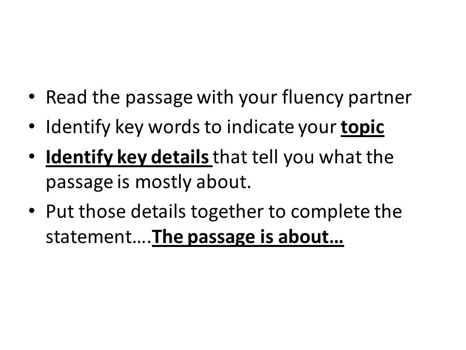 Read the passage with your fluency partner Identify key words to indicate your topic Identify key details that tell you what the passage is mostly abo