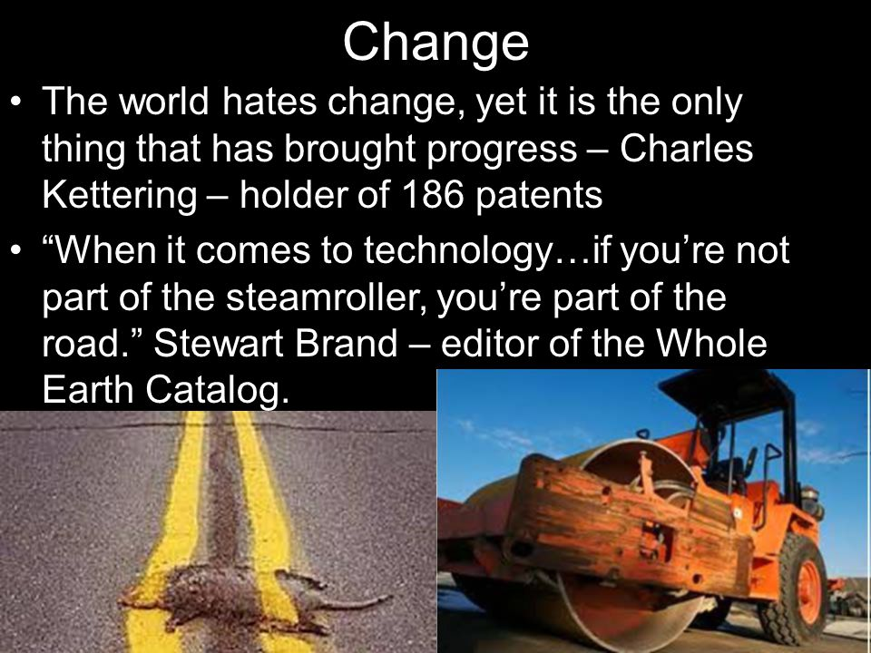 Change The world hates change, yet it is the only thing that has brought progress – Charles Kettering – holder of 186 patents When it comes to technology…if you're not part of the steamroller, you're part of the road. Stewart Brand – editor of the Whole Earth Catalog.
