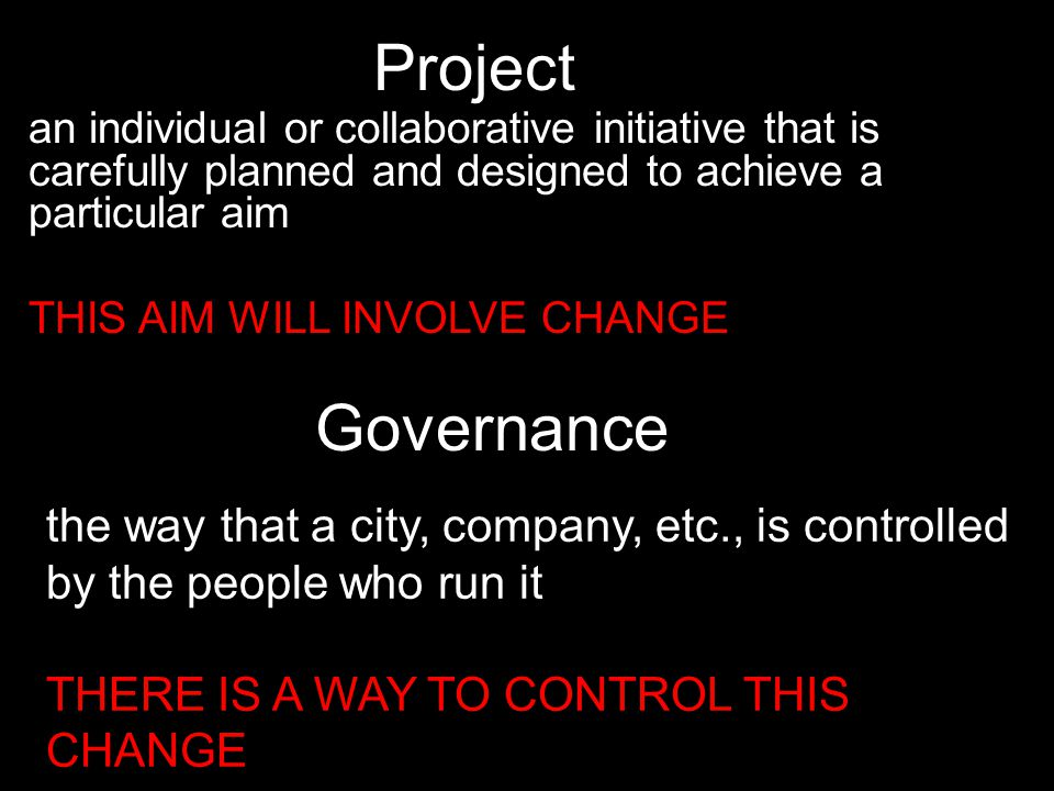 Project an individual or collaborative initiative that is carefully planned and designed to achieve a particular aim THIS AIM WILL INVOLVE CHANGE the way that a city, company, etc., is controlled by the people who run it THERE IS A WAY TO CONTROL THIS CHANGE Governance