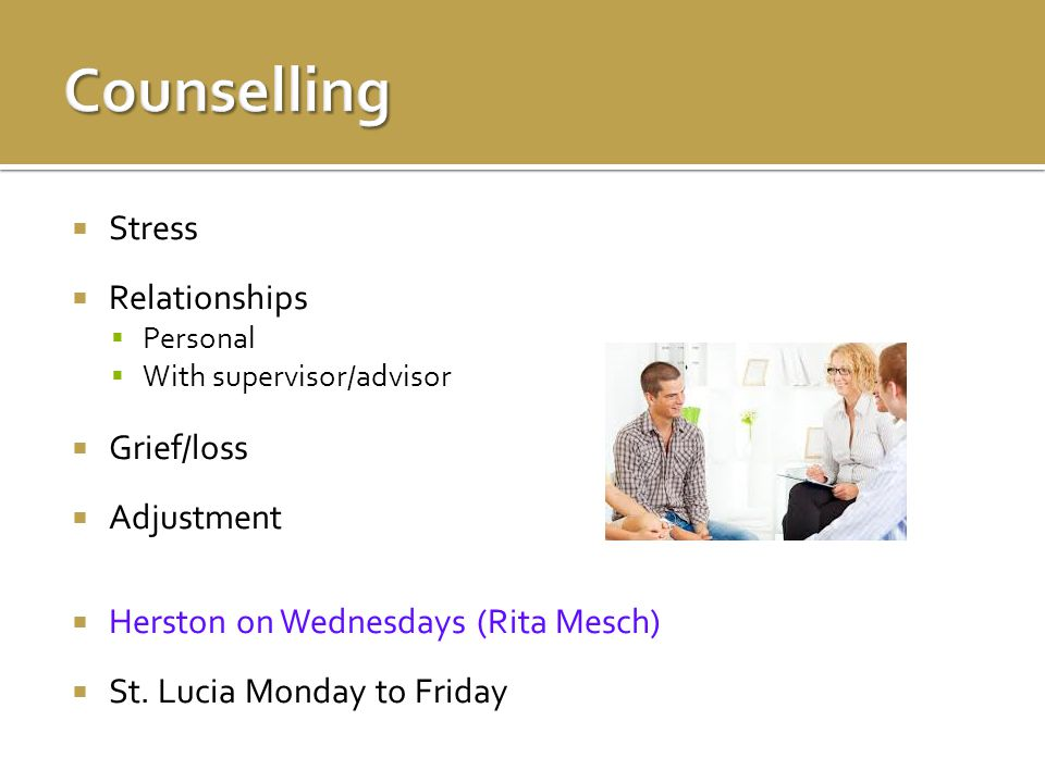  Stress  Relationships  Personal  With supervisor/advisor  Grief/loss  Adjustment  Herston on Wednesdays (Rita Mesch)  St.