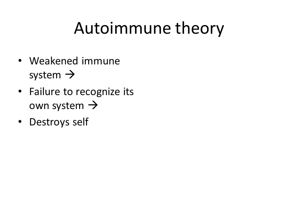 Autoimmune theory Weakened immune system  Failure to recognize its own system  Destroys self