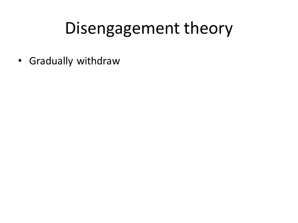 Disengagement theory Gradually withdraw