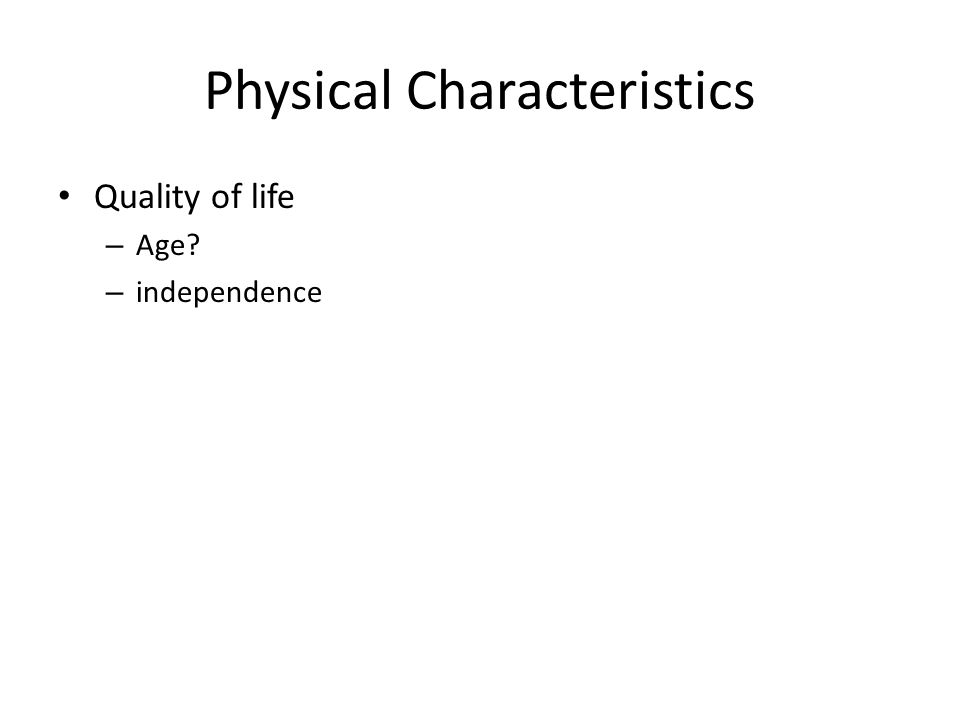 Physical Characteristics Quality of life – Age – independence