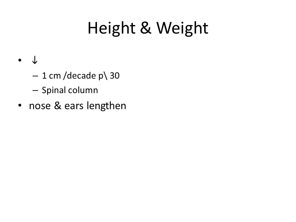 Height & Weight  – 1 cm /decade p\ 30 – Spinal column nose & ears lengthen