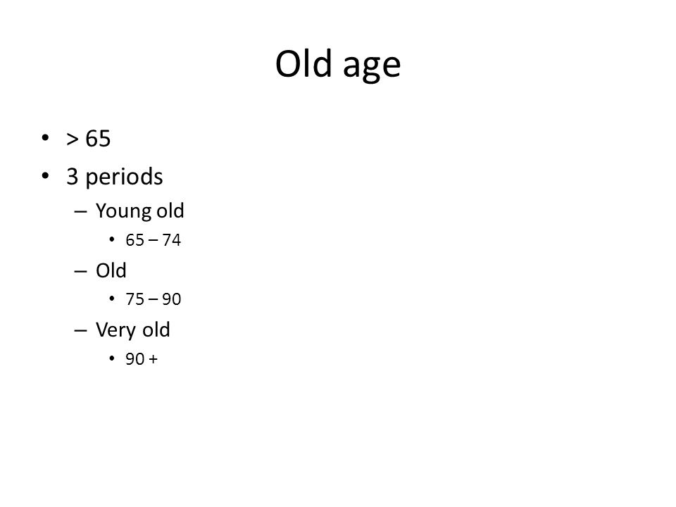 Old age > 65 3 periods – Young old 65 – 74 – Old 75 – 90 – Very old 90 +