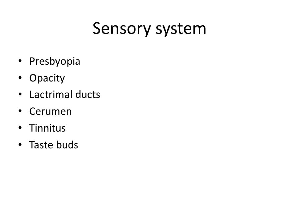 Sensory system Presbyopia Opacity Lactrimal ducts Cerumen Tinnitus Taste buds