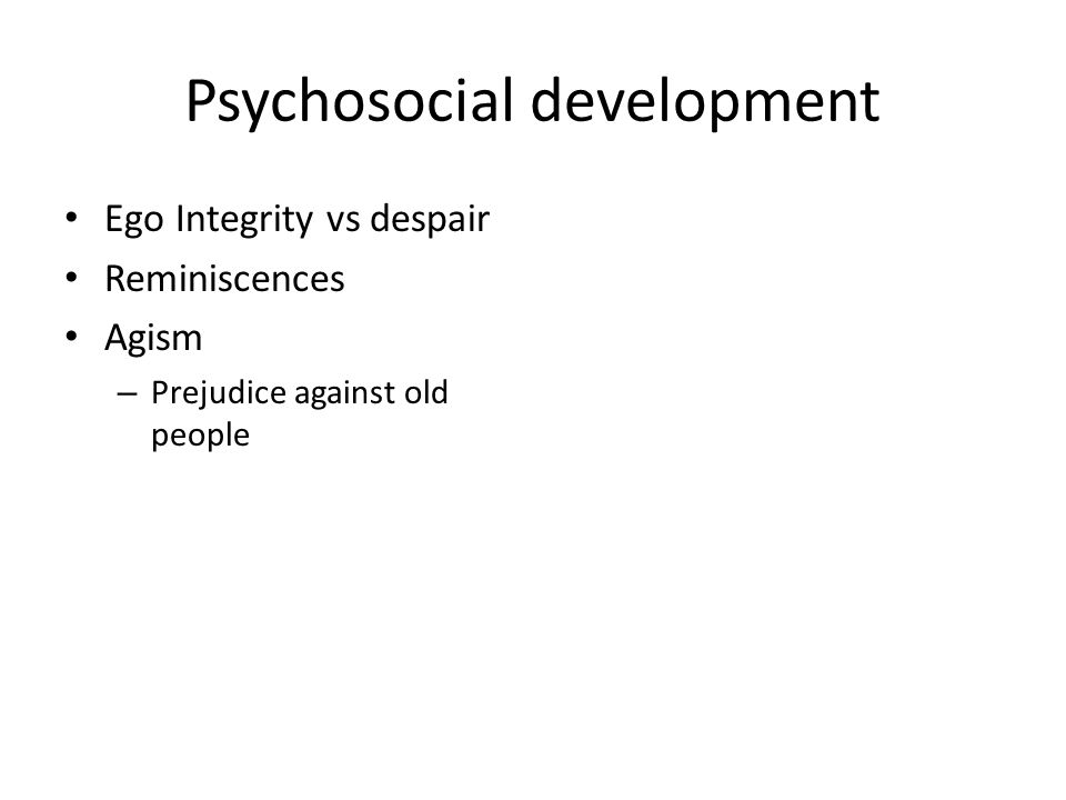 Psychosocial development Ego Integrity vs despair Reminiscences Agism – Prejudice against old people
