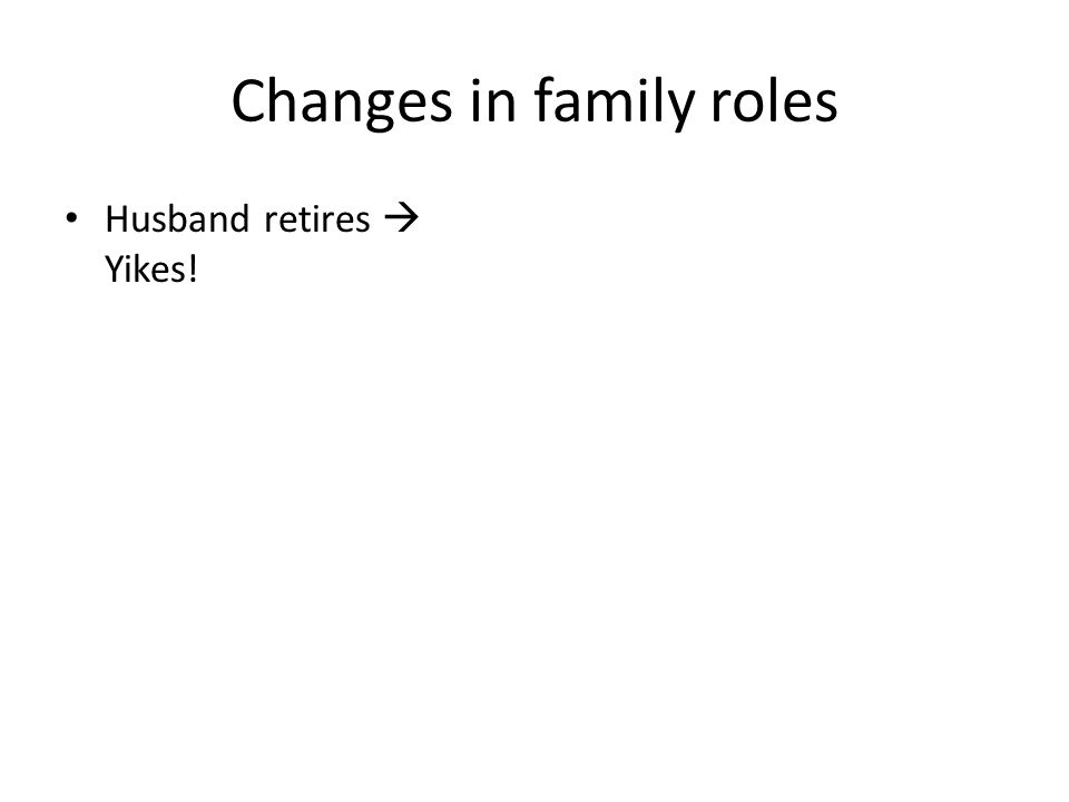 Changes in family roles Husband retires  Yikes!