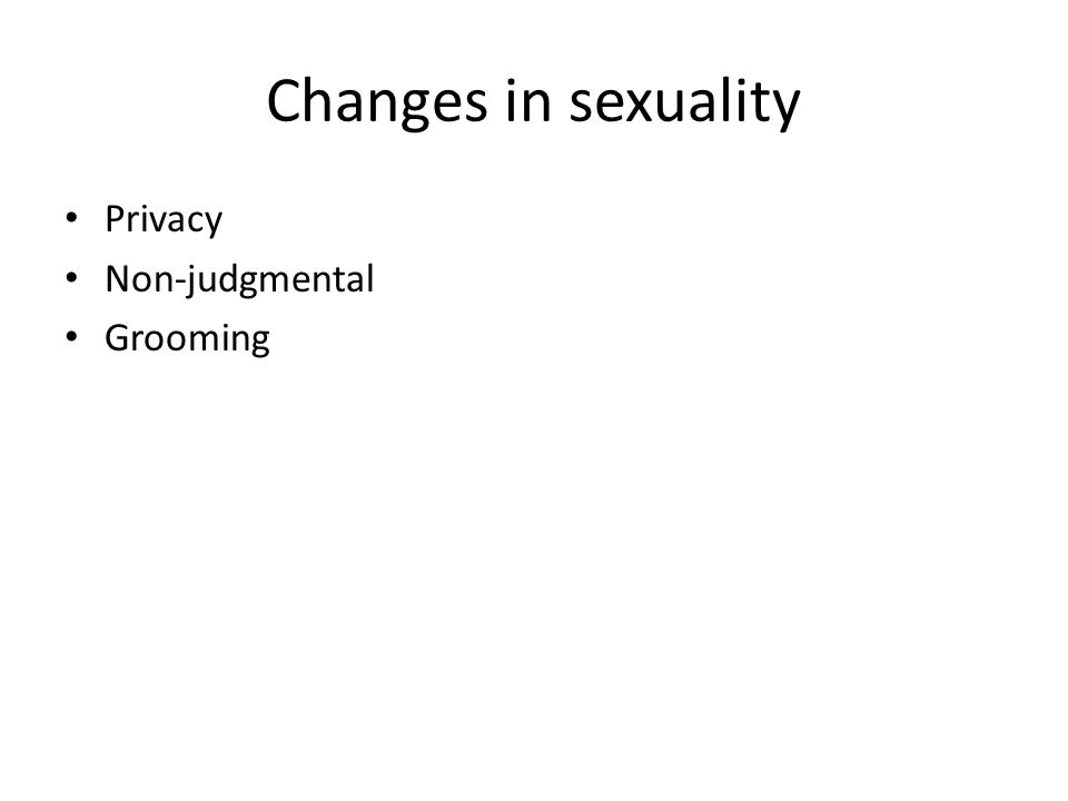Changes in sexuality Privacy Non-judgmental Grooming