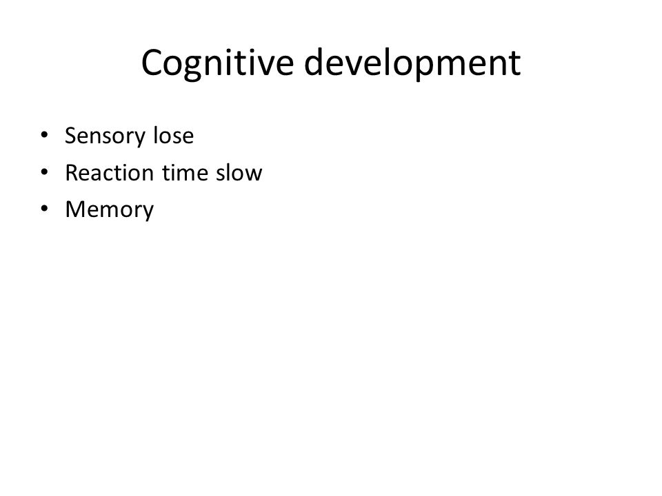 Cognitive development Sensory lose Reaction time slow Memory