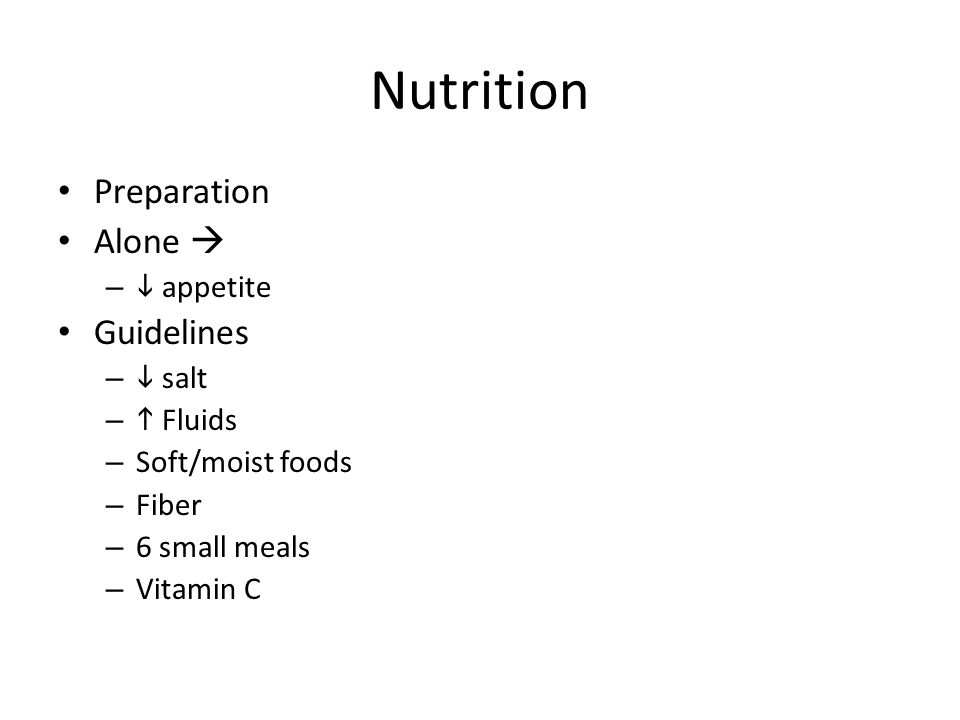 Nutrition Preparation Alone  –  appetite Guidelines –  salt –  Fluids – Soft/moist foods – Fiber – 6 small meals – Vitamin C