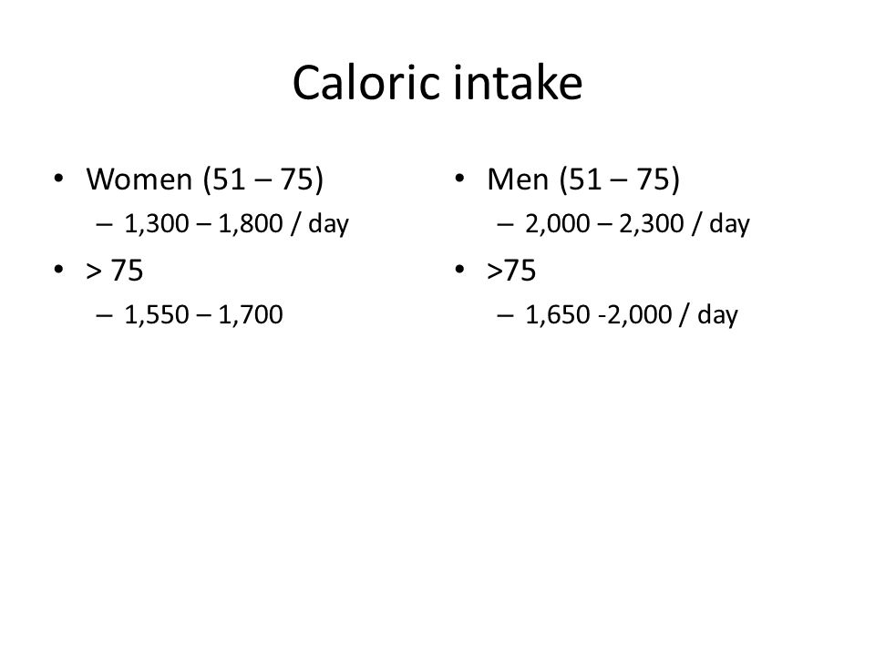 Caloric intake Women (51 – 75) – 1,300 – 1,800 / day > 75 – 1,550 – 1,700 Men (51 – 75) – 2,000 – 2,300 / day >75 – 1,650 -2,000 / day