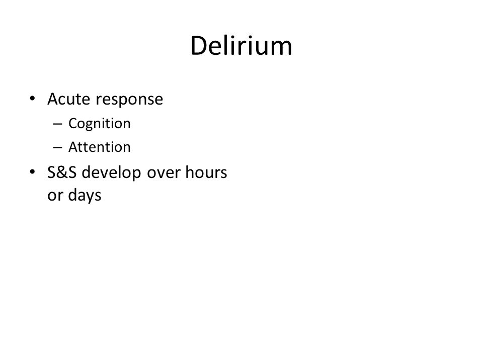 Delirium Acute response – Cognition – Attention S&S develop over hours or days