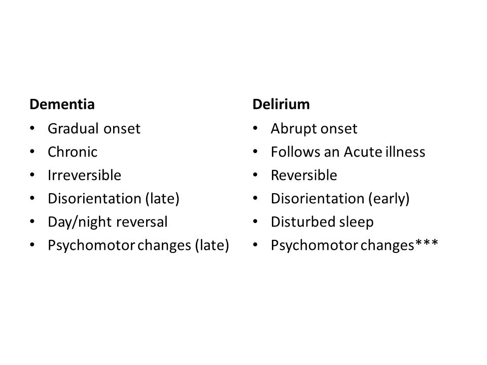 Dementia Gradual onset Chronic Irreversible Disorientation (late) Day/night reversal Psychomotor changes (late) Delirium Abrupt onset Follows an Acute illness Reversible Disorientation (early) Disturbed sleep Psychomotor changes***