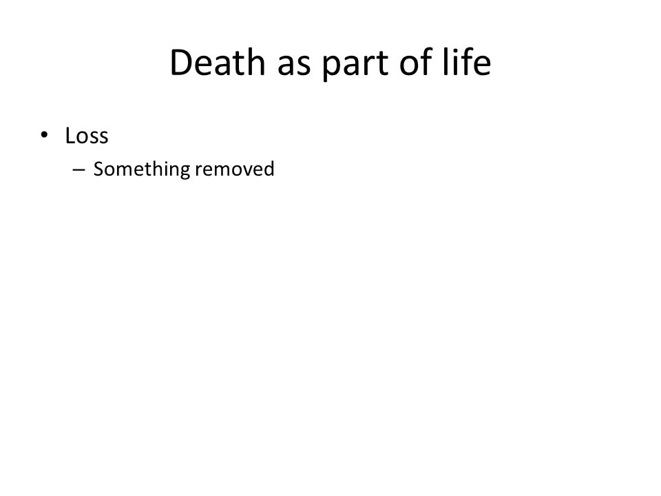 Death as part of life Loss – Something removed