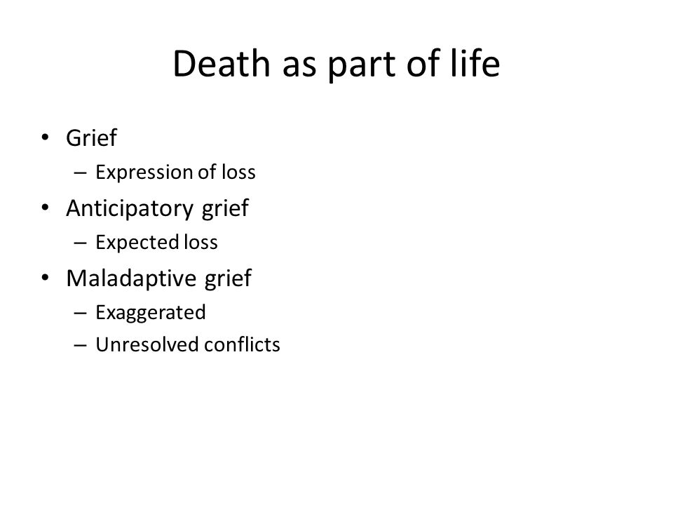 Death as part of life Grief – Expression of loss Anticipatory grief – Expected loss Maladaptive grief – Exaggerated – Unresolved conflicts