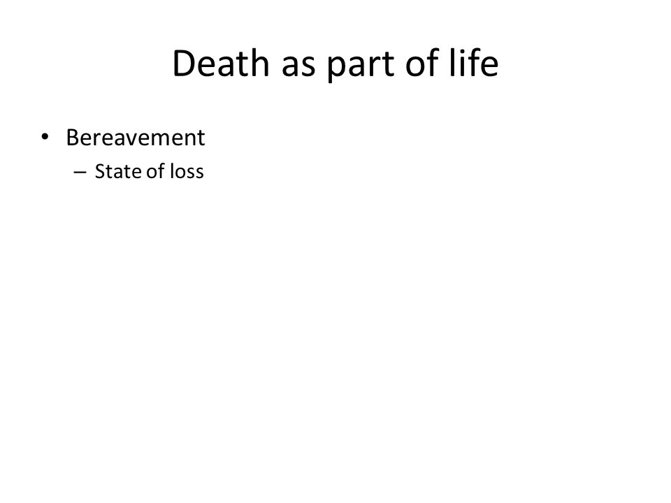 Death as part of life Bereavement – State of loss