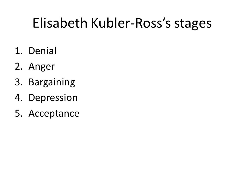 Elisabeth Kubler-Ross's stages 1.Denial 2.Anger 3.Bargaining 4.Depression 5.Acceptance