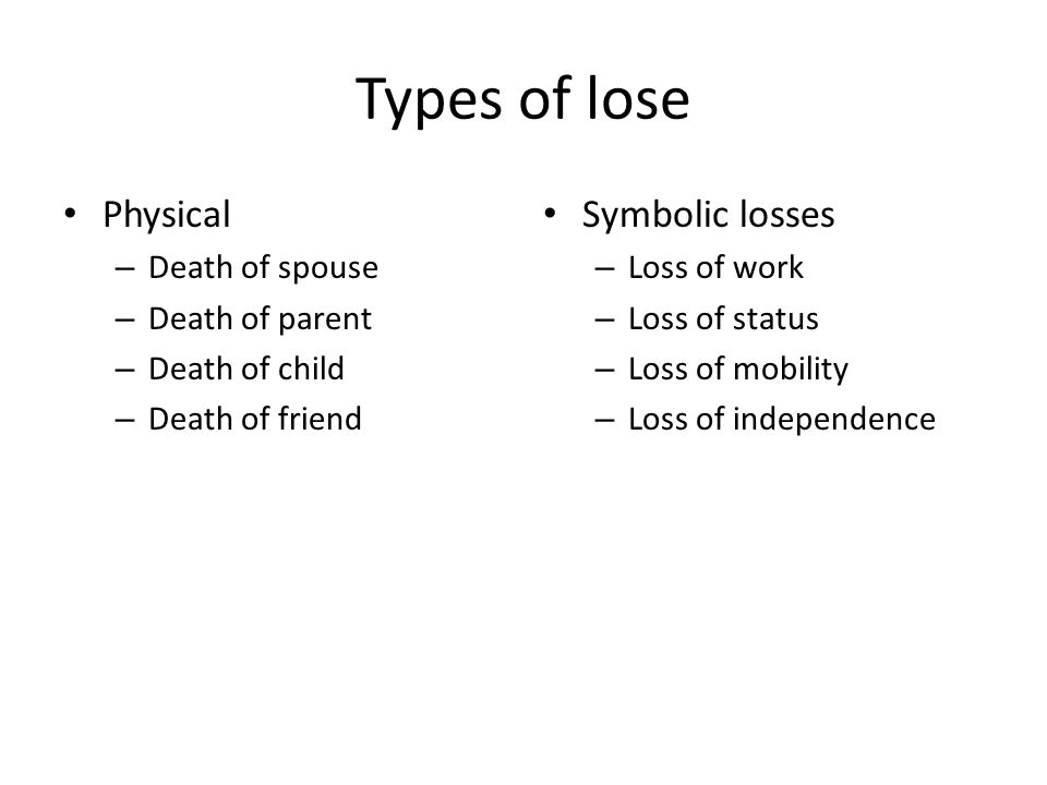 Types of lose Physical – Death of spouse – Death of parent – Death of child – Death of friend Symbolic losses – Loss of work – Loss of status – Loss of mobility – Loss of independence
