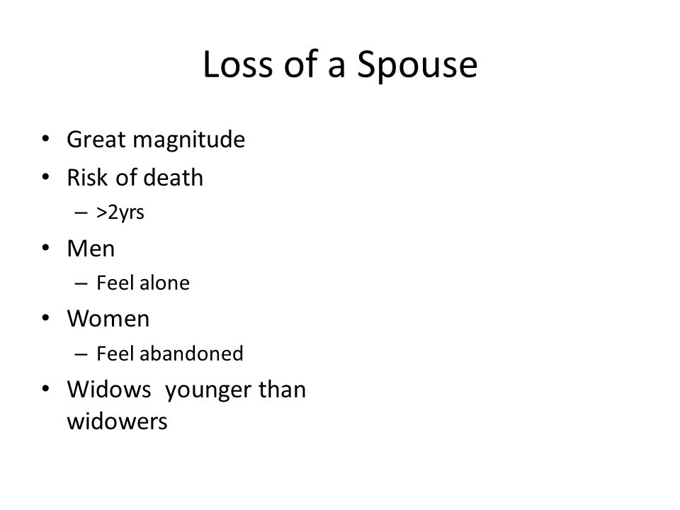 Loss of a Spouse Great magnitude Risk of death – >2yrs Men – Feel alone Women – Feel abandoned Widows younger than widowers