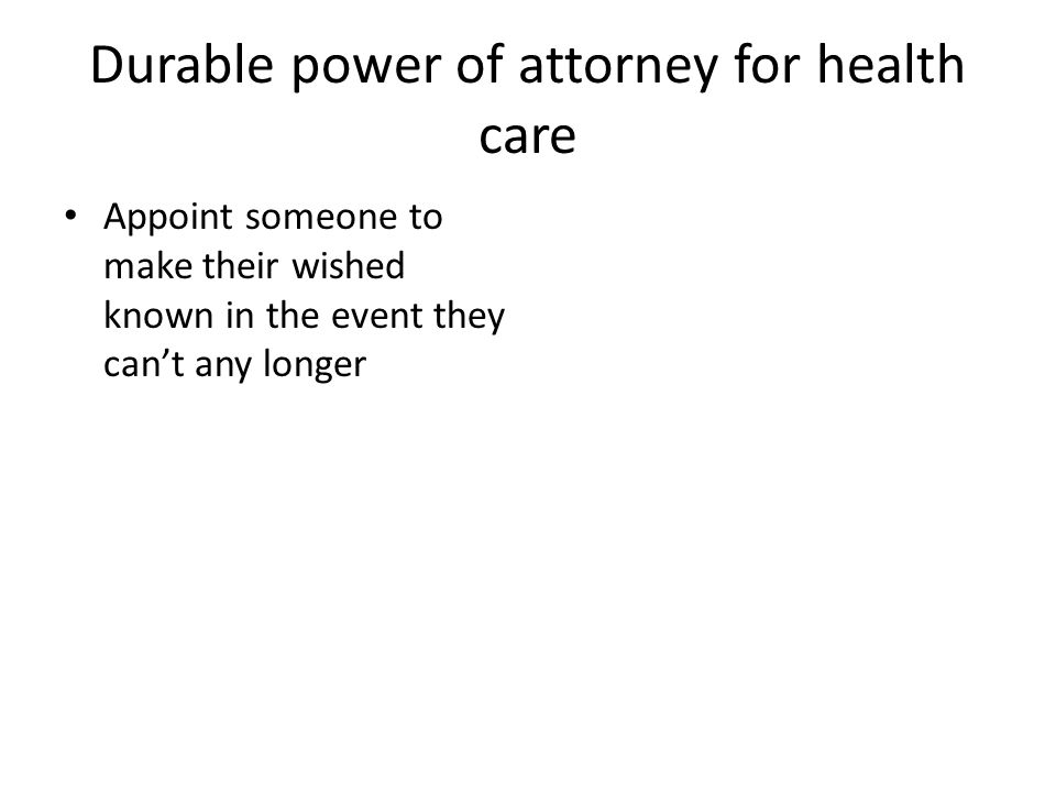 Durable power of attorney for health care Appoint someone to make their wished known in the event they can't any longer