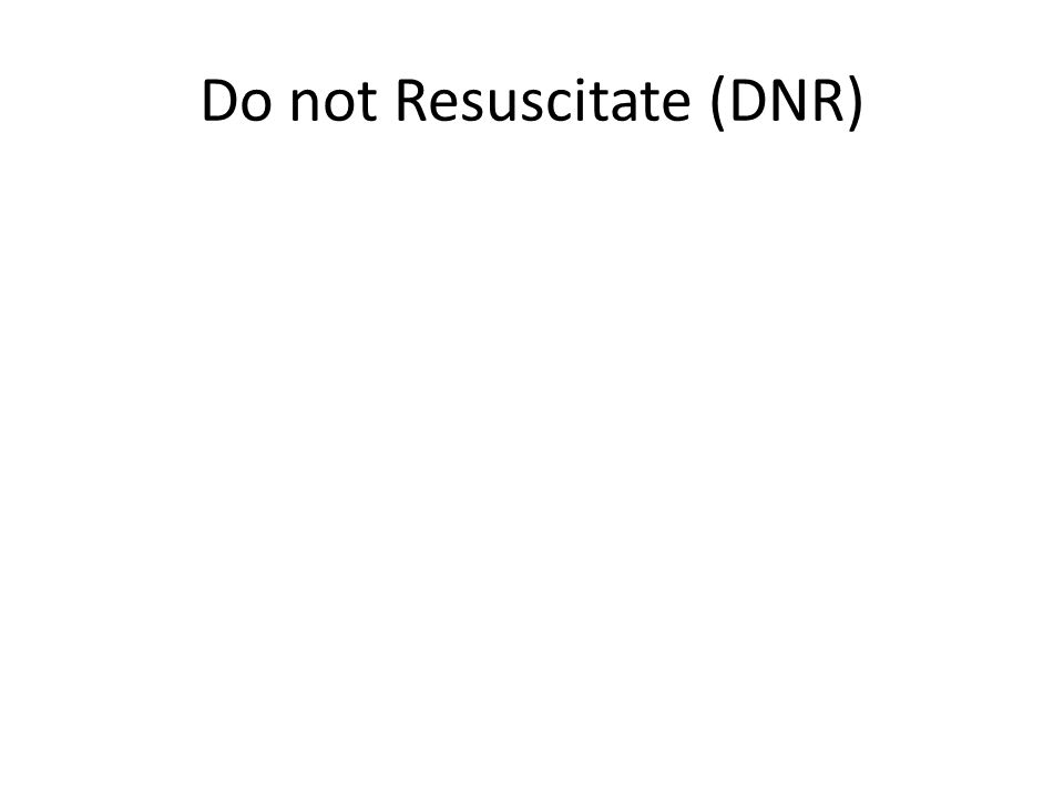 Do not Resuscitate (DNR)