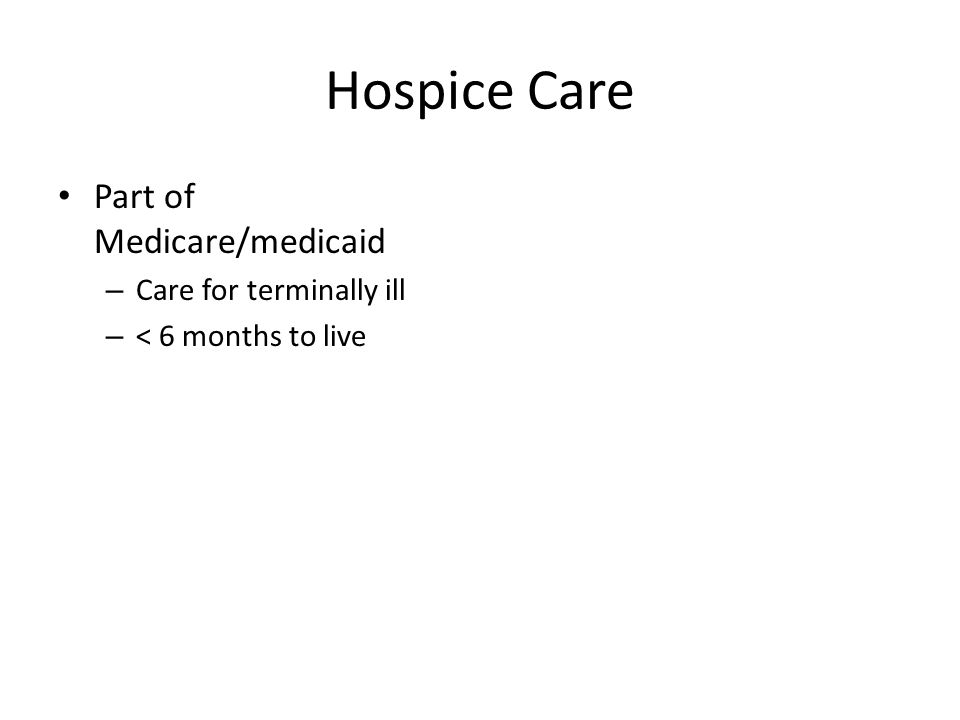 Hospice Care Part of Medicare/medicaid – Care for terminally ill – < 6 months to live