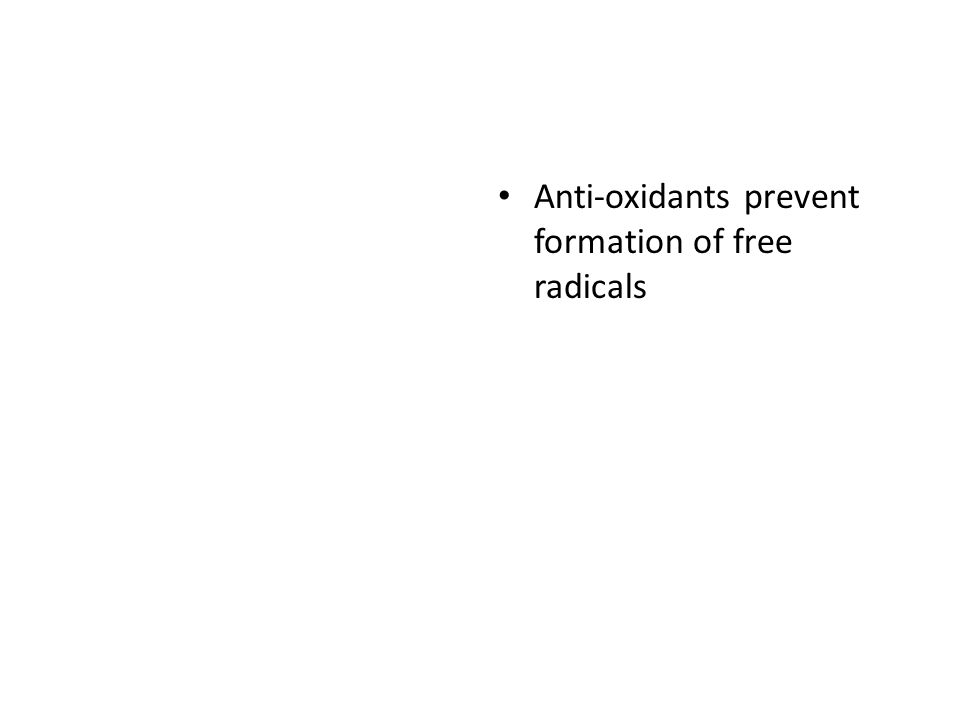 Anti-oxidants prevent formation of free radicals