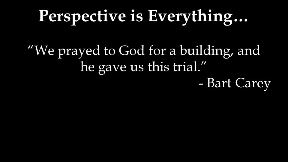 "Perspective is Everything… ""We prayed to God for a building, and he gave us this trial."" - Bart Carey"