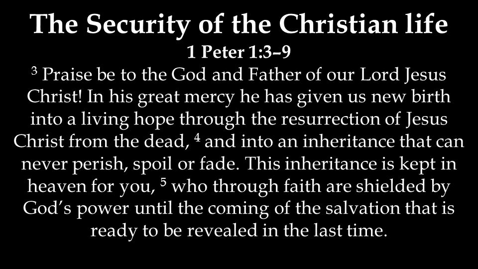 The Security of the Christian life 1 Peter 1:3–9 3 Praise be to the God and Father of our Lord Jesus Christ! In his great mercy he has given us new bi