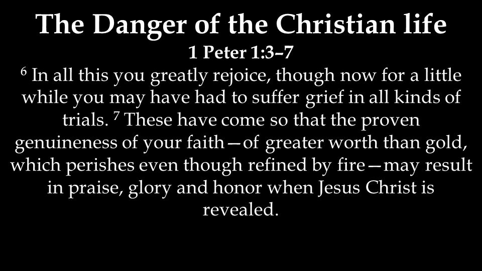 The Danger of the Christian life 1 Peter 1:3–7 6 In all this you greatly rejoice, though now for a little while you may have had to suffer grief in al