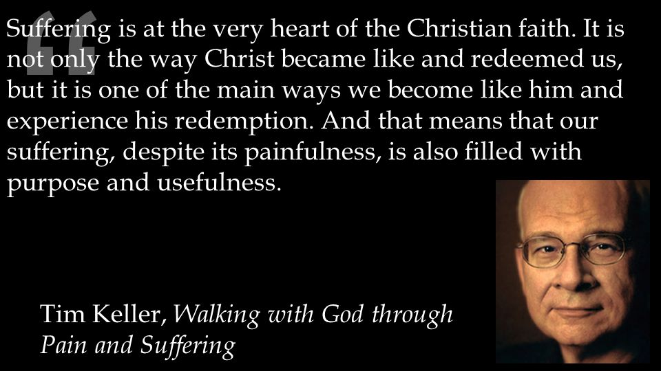 """ Tim Keller, Walking with God through Pain and Suffering Suffering is at the very heart of the Christian faith. It is not only the way Christ became"
