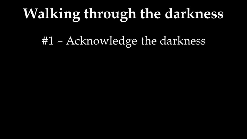 #1 – Acknowledge the darkness
