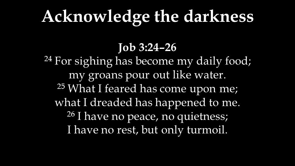 Acknowledge the darkness Job 3:24–26 24 For sighing has become my daily food; my groans pour out like water. 25 What I feared has come upon me; what I