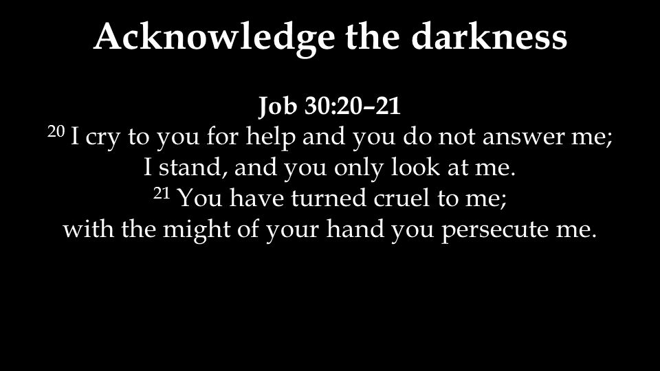 Acknowledge the darkness Job 30:20–21 20 I cry to you for help and you do not answer me; I stand, and you only look at me. 21 You have turned cruel to