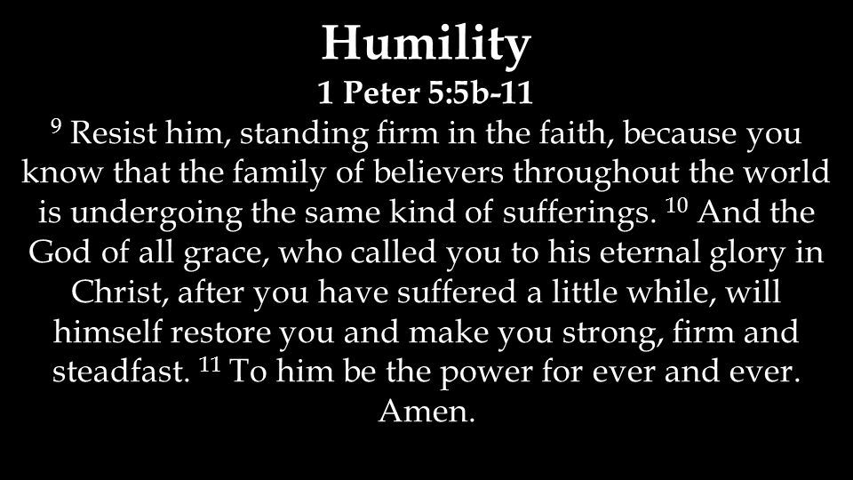 Humility 1 Peter 5:5b-11 9 Resist him, standing firm in the faith, because you know that the family of believers throughout the world is undergoing the same kind of sufferings.