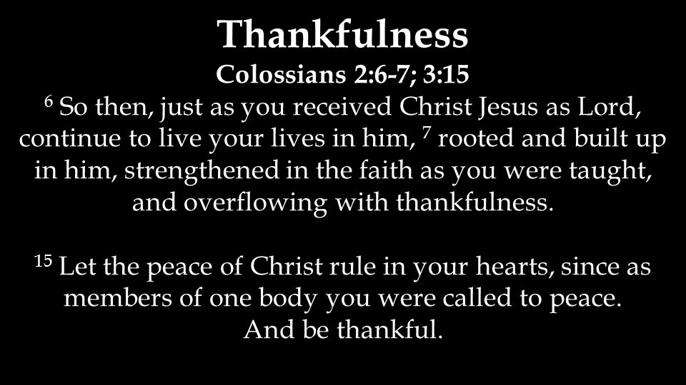 Thankfulness Colossians 2:6-7; 3:15 6 So then, just as you received Christ Jesus as Lord, continue to live your lives in him, 7 rooted and built up in
