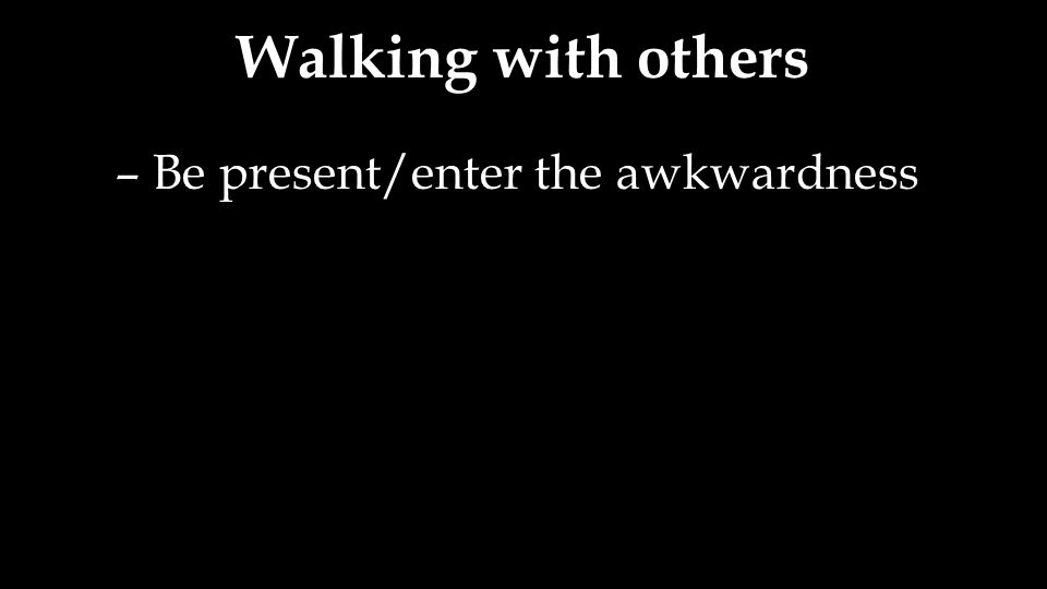 Walking with others – Be present/enter the awkwardness