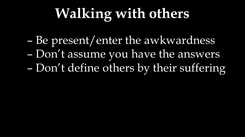Walking with others – Be present/enter the awkwardness – Don't assume you have the answers – Don't define others by their suffering