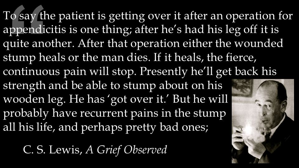 """ C. S. Lewis, A Grief Observed To say the patient is getting over it after an operation for appendicitis is one thing; after he's had his leg off it"