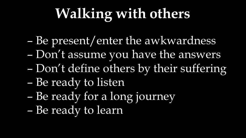 Walking with others – Be present/enter the awkwardness – Don't assume you have the answers – Don't define others by their suffering – Be ready to listen – Be ready for a long journey – Be ready to learn