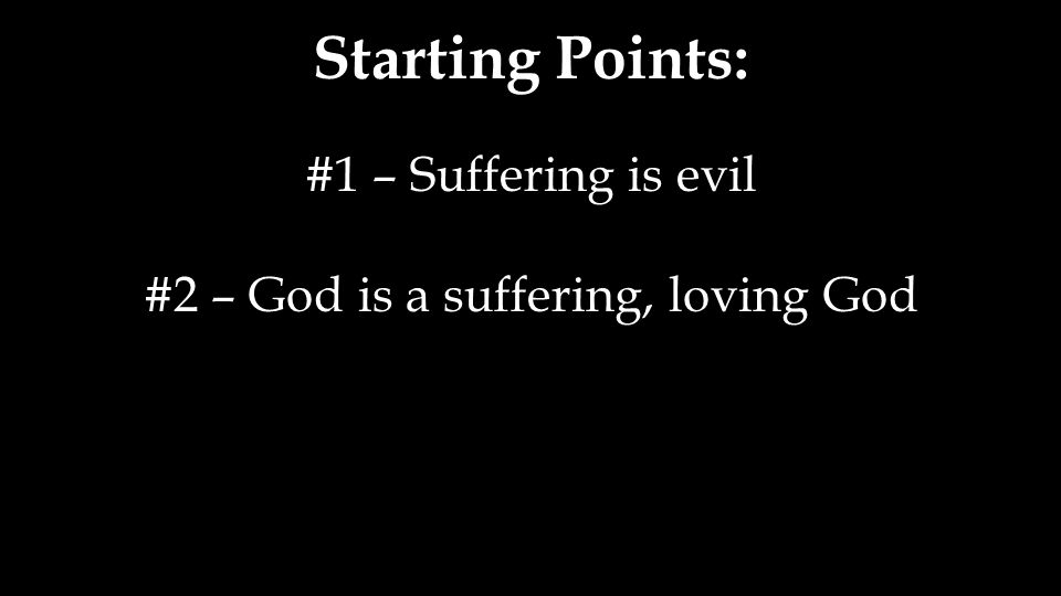 Starting Points: #1 – Suffering is evil #2 – God is a suffering, loving God