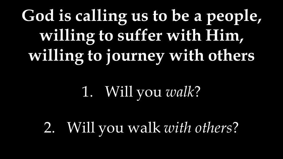 God is calling us to be a people, willing to suffer with Him, willing to journey with others 1.Will you walk .