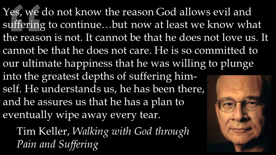 Tim Keller, Walking with God through Pain and Suffering Yes, we do not know the reason God allows evil and suffering to continue…but now at least we know what the reason is not.