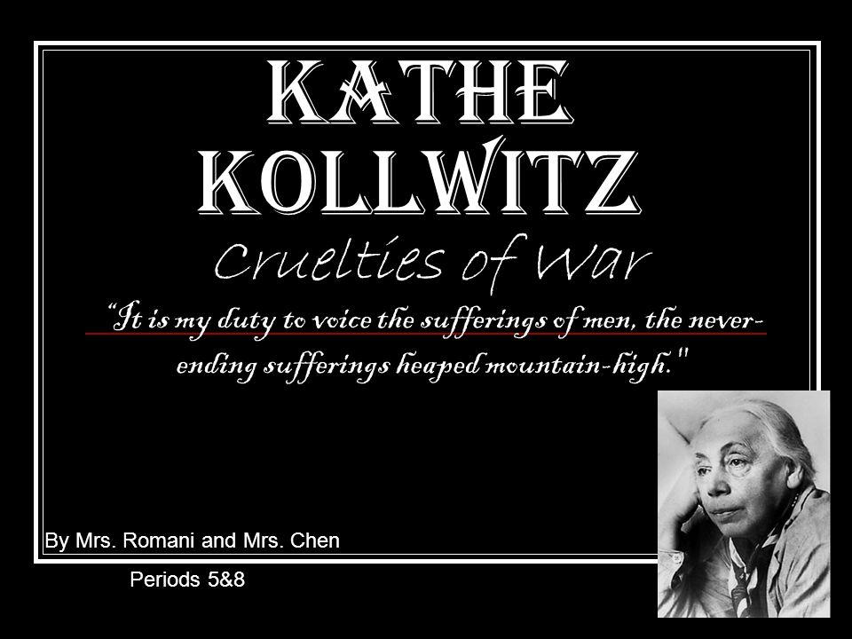 Kathe Kollwitz Cruelties of War By Mrs. Romani and Mrs.